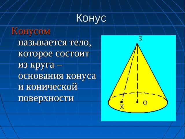 Конус Конусом называется тело, которое состоит из круга – основания конуса и...