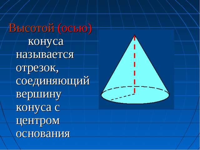 Высотой (осью) конуса называется отрезок, соединяющий вершину конуса с центро...