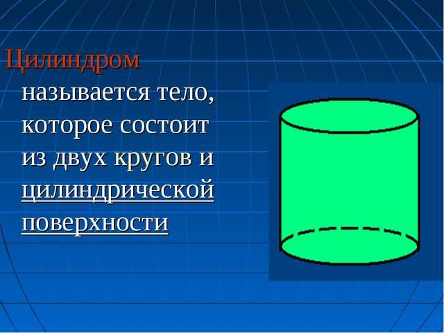 Цилиндром называется тело, которое состоит из двух кругов и цилиндрической по...