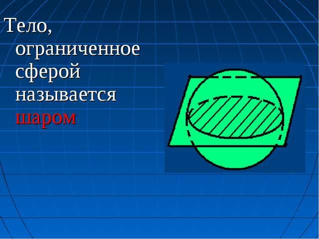 Тело, ограниченное сферой называется шаром