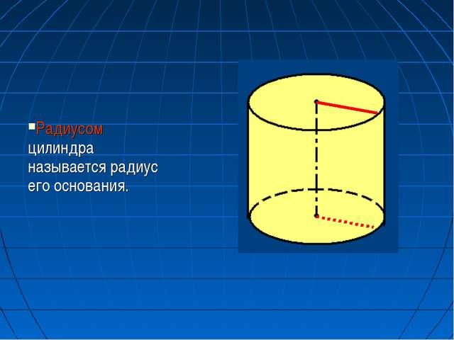 Радиусом цилиндра называется радиус его основания.