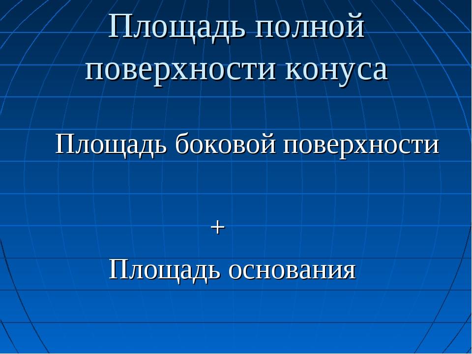 Площадь полной поверхности конуса Площадь боковой поверхности + Площадь основ...