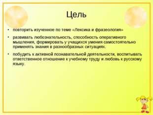 Цель повторить изученное по теме «Лексика и фразеология» развивать любознател