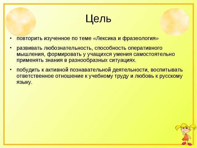 Цель повторить изученное по теме «Лексика и фразеология» развивать любознател...