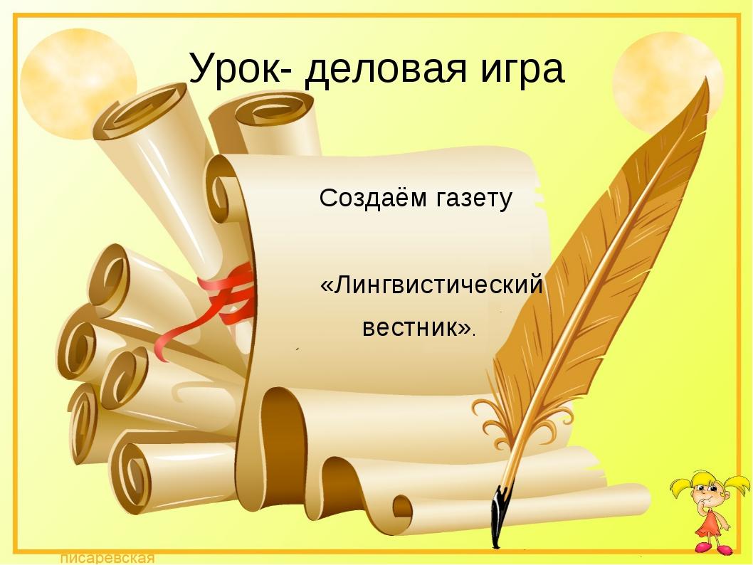 Урок- деловая игра Создаём газету «Лингвистический вестник».