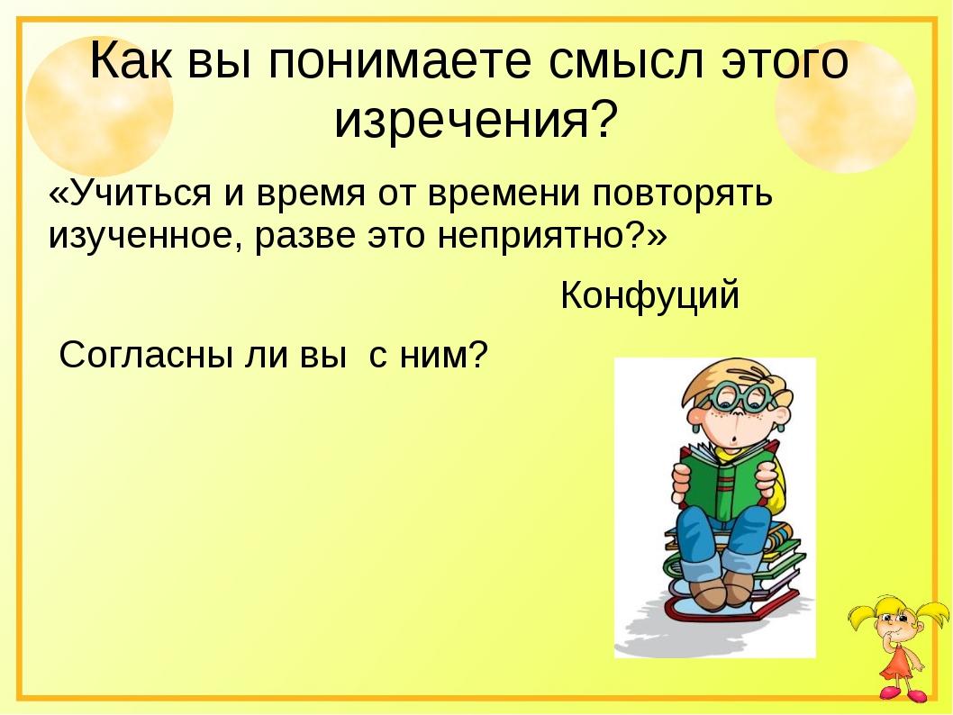Как вы понимаете смысл этого изречения? «Учиться и время от времени повторять...