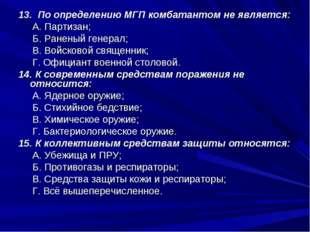 13. По определению МГП комбатантом не является: А. Партизан; Б. Раненый генер