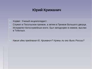 Юрий Крижанич Хорват. Ученый-энциклопедист. Служил в Посольском приказе, а за