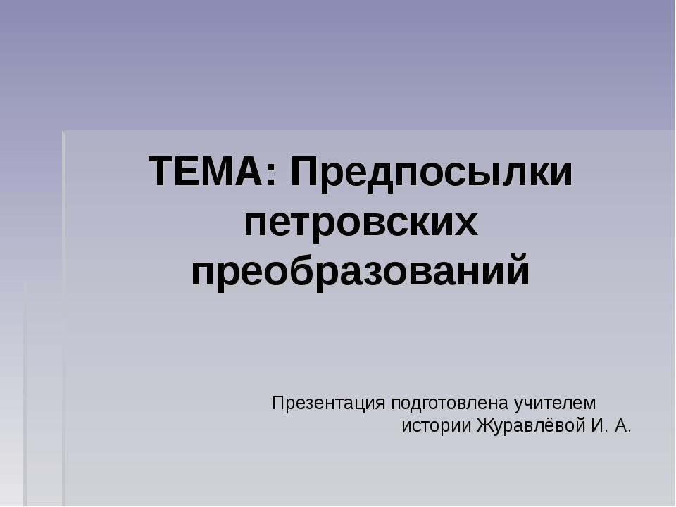 ТЕМА: Предпосылки петровских преобразований Презентация подготовлена учителем...