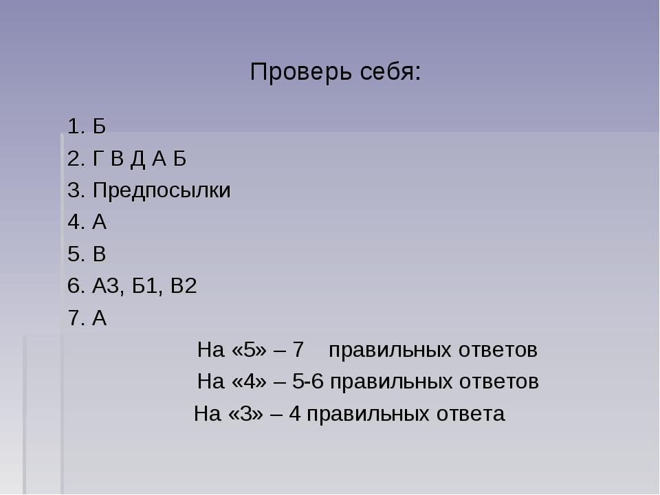 Проверь себя: 1. Б 2. Г В Д А Б 3. Предпосылки 4. А 5. В 6. А3, Б1, В2 7. А Н...