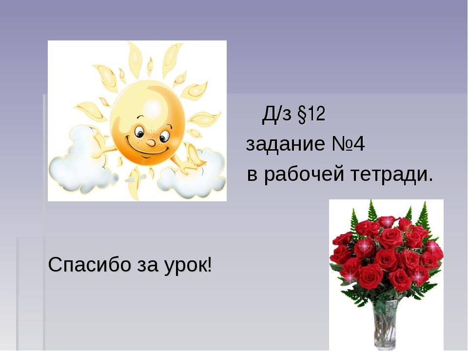 Д/з §12 задание №4 в рабочей тетради. Спасибо за урок!