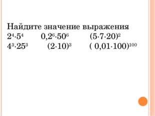 Найдите значение выражения 24·54 0,26·506 (5·7·20)2 43·253 (2·10)3 ( 0,01·100