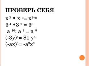 ПРОВЕРЬ СЕБЯ х 3 • х n= х3+n 3 4 •3 2 = 36 а 16: а 8 = а 8 (-3у)4= 81 у4 (-ах