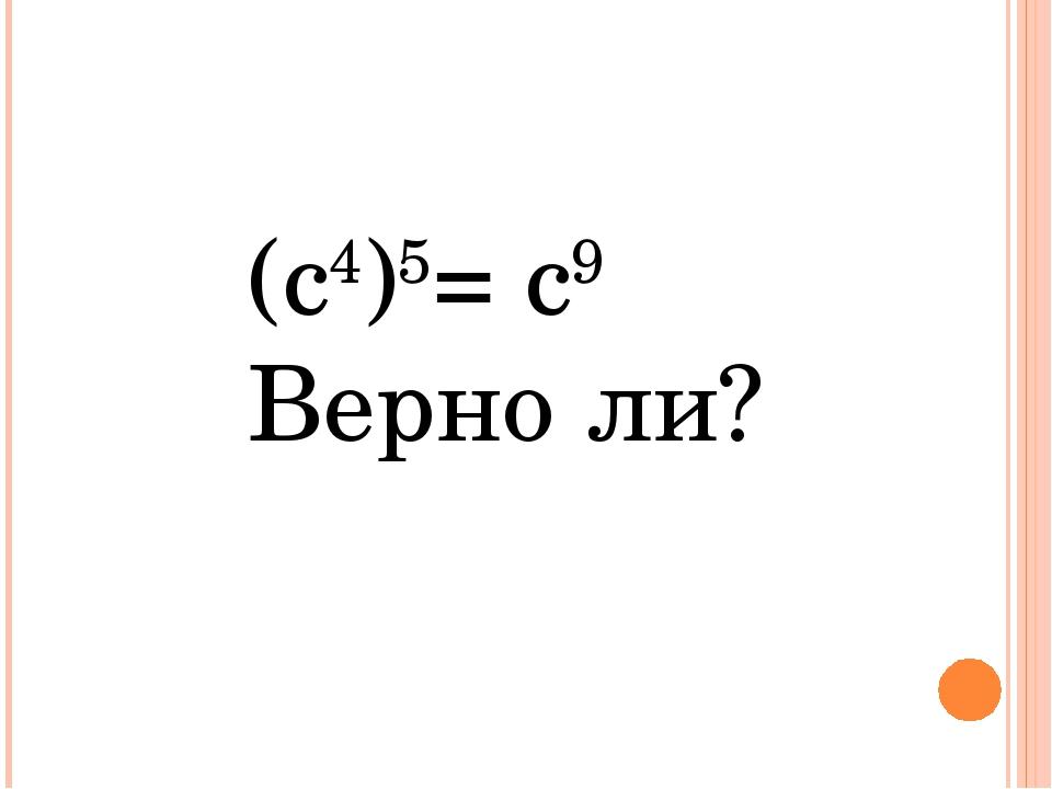 (с4)5= с9 Верно ли?