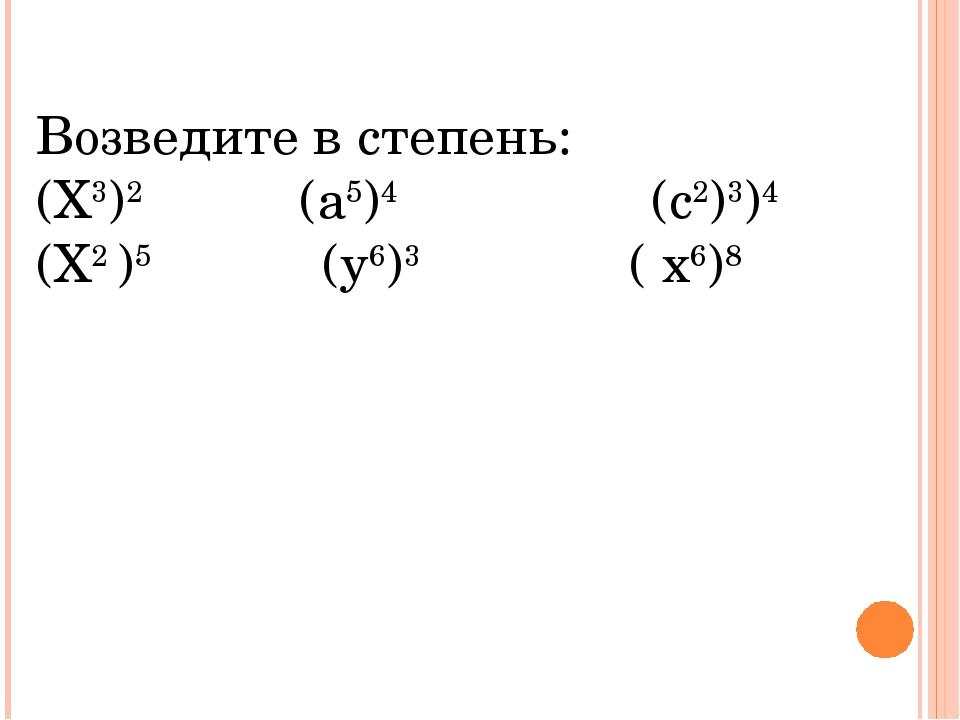 Возведите в степень: (Х3)2 (а5)4 (с2)3)4 (Х2 )5 (у6)3 ( х6)8