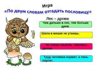 Лес – дрова Шило – мешок Язык – дело Труд - лень Чем дальше в лес, тем больш