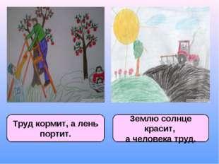 Труд кормит, а лень портит. Землю солнце красит, а человека труд.