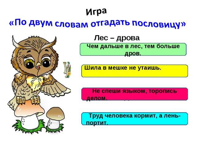 Лес – дрова Шило – мешок Язык – дело Труд - лень Чем дальше в лес, тем больш...