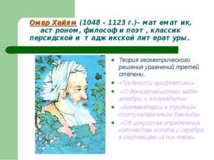 Омар Хайям (1048 – 1123 г.)– математик, астроном, философ и поэт, классик пер