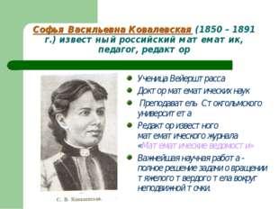 Софья Васильевна Ковалевская (1850 – 1891 г.) известный российский математик,