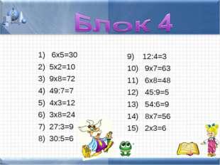 6х5=30 5х2=10 9х8=72 49:7=7 4х3=12 3х8=24 27:3=9 30:5=6 12:4=3 9х7=63 6х8=48