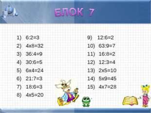 6:2=3 4х8=32 36:4=9 30:6=5 6х4=24 21:7=3 18:6=3 4х5=20 12:6=2 63:9=7 16:8=2
