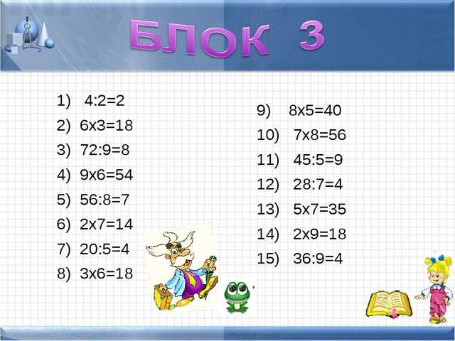 4:2=2 6х3=18 72:9=8 9х6=54 56:8=7 2х7=14 20:5=4 3х6=18 8х5=40 7х8=56 45:5=9...