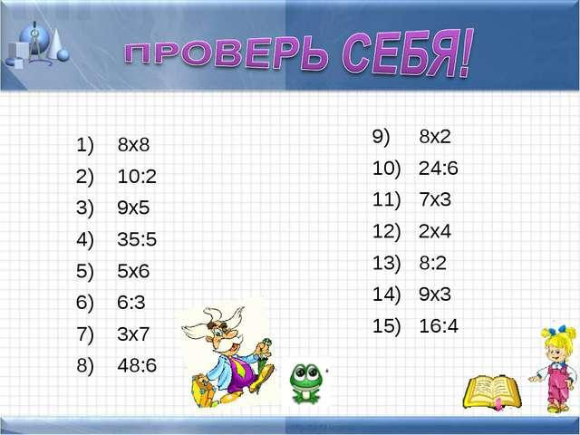 8х8 10:2 9х5 35:5 5х6 6:3 3х7 48:6 8х2 24:6 7х3 2х4 8:2 9х3 16:4