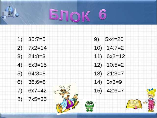 35:7=5 7х2=14 24:8=3 5х3=15 64:8=8 36:6=6 6х7=42 7х5=35 5х4=20 14:7=2 6х2=12...