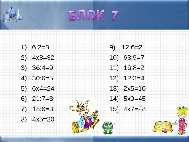 6:2=3 4х8=32 36:4=9 30:6=5 6х4=24 21:7=3 18:6=3 4х5=20 12:6=2 63:9=7 16:8=2...