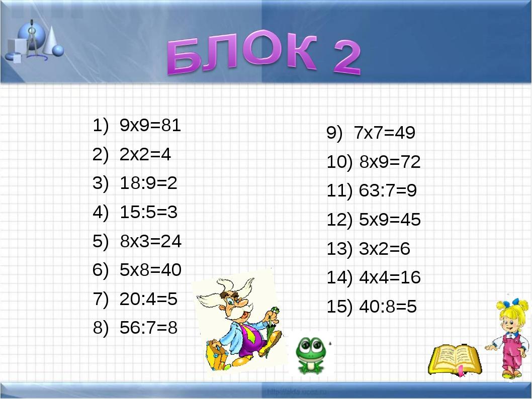 9х9=81 2х2=4 18:9=2 15:5=3 8х3=24 5х8=40 20:4=5 56:7=8 7х7=49 8х9=72 63:7=9 5...