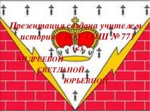 Презентация создана учителем истории ГБОУ СОШ № 771 (2) АНДРЕЕВОЙ СВЕТЛАНОЙ Ю
