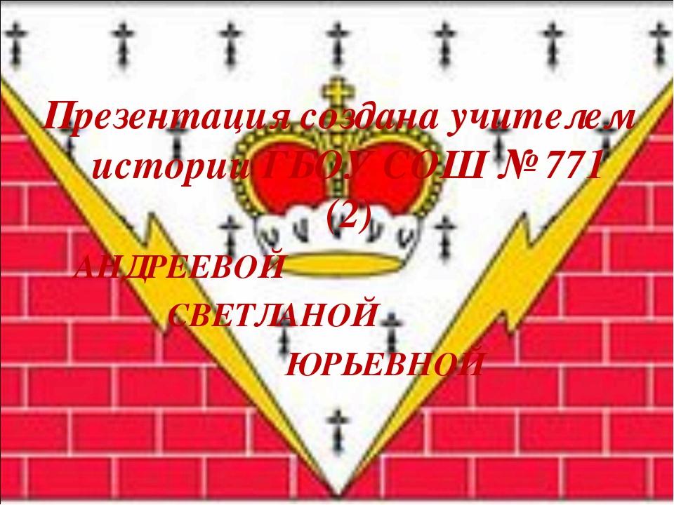 Презентация создана учителем истории ГБОУ СОШ № 771 (2) АНДРЕЕВОЙ СВЕТЛАНОЙ Ю...