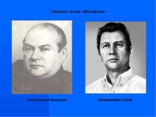 Авторы песни «Москвичи» МузыкаАндрей Эшпай Слова Евгений Винокуров