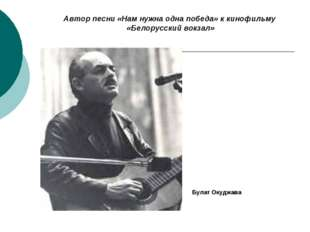 Автор песни «Нам нужна одна победа» к кинофильму «Белорусский вокзал» Булат О