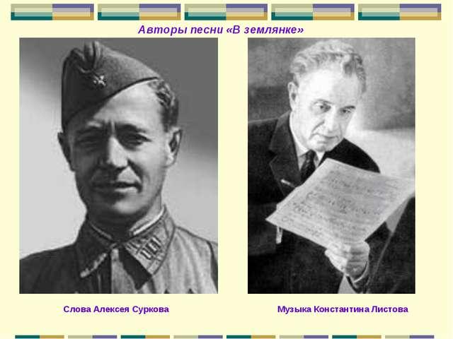 Авторы песни «В землянке» Слова Алексея Суркова Музыка Константина Листова