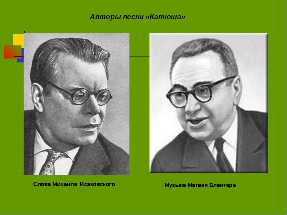 Авторы песни «Катюша» Слова Михаила Исаковского Музыка Матвея Блантера