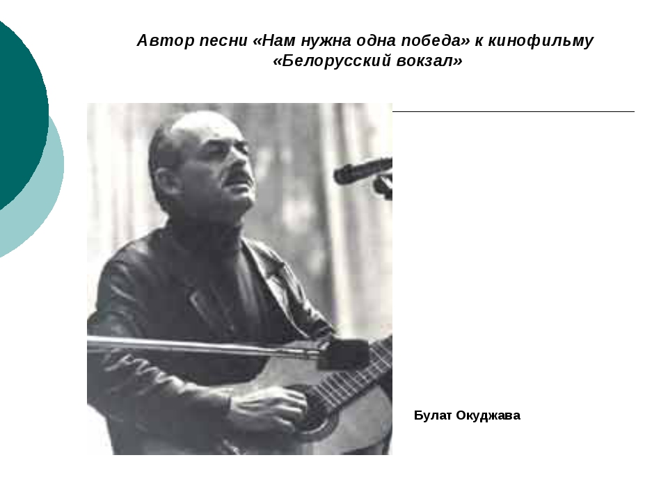 Автор песни «Нам нужна одна победа» к кинофильму «Белорусский вокзал» Булат О...