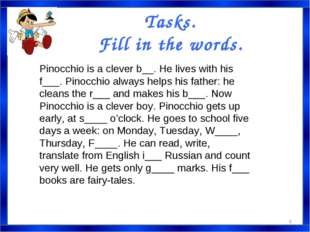 Tasks. Fill in the words. Pinocchio is a clever b__. He lives with his f___.