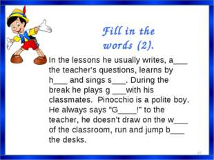 In the lessons he usually writes, a___ the teacher's questions, learns by h__