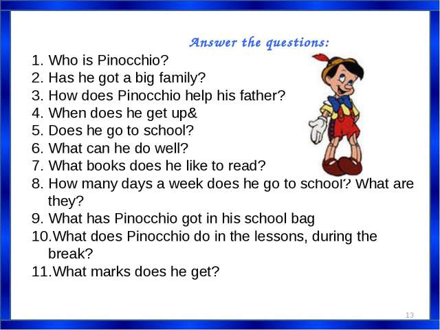 Answer the questions: Who is Pinocchio? Has he got a big family? How does Pin...