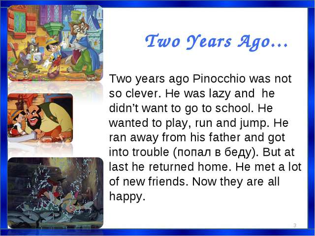 Two Years Ago… Two years ago Pinocchio was not so clever. He was lazy and he...