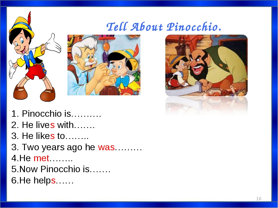 Tell About Pinocchio. 1. Pinocchio is………. 2. He lives with……. 3. He likes to…...