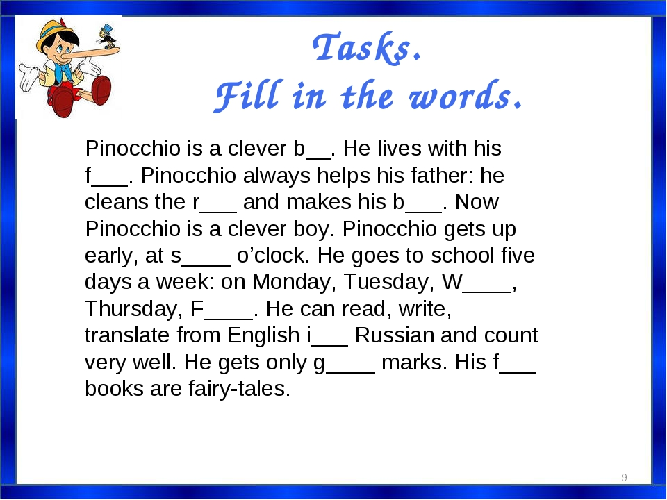 Tasks. Fill in the words. Pinocchio is a clever b__. He lives with his f___....