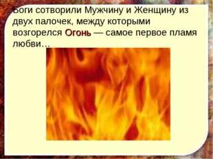 Боги сотворили Мужчину и Женщину из двух палочек, между которыми возгорелся О