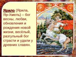 Ярило (Ярила, Яр-Хмель) – бог весны, любви, обновления и рождения новой жизни