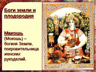 Боги земли и плодородия Макошь (Мокошь) – богиня Земли, покровительница женс