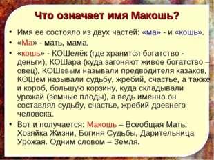 Что означает имя Макошь? Имя ее состояло из двух частей: «ма» - и «кошь». «Ма