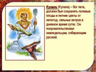 Купало (Купала) – бог лета, должен был сохранять полевые плоды и летние цветы