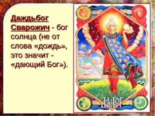 Даждьбог Сварожич - бог солнца (не от слова «дождь», это значит - «дающий Бог